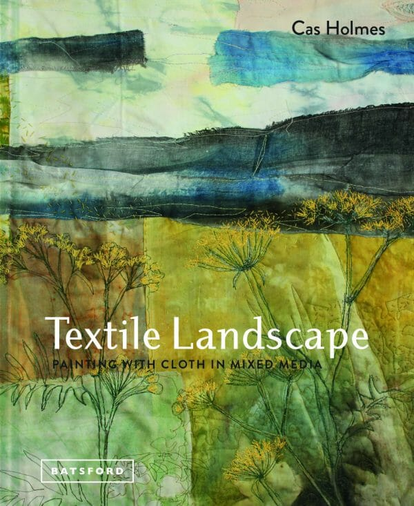 Textile Landscape: Painting with Cloth in Mixed Media by Cas Holmes